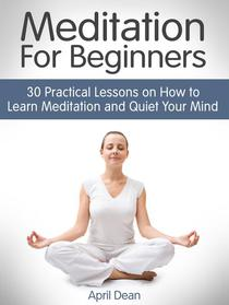 Meditation For Beginners: 30 Practical Lessons on How to Learn Meditation and Quiet Your Mind