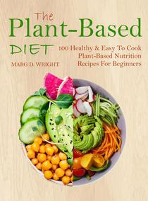 The Plant-Based Diet CookBook: 100 Healthy & Easy To Cook Plant-Based Nutrition Recipes For Beginners