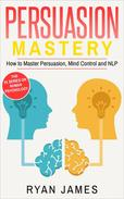 Persuasion: Mastery- How to Master Persuasion, Mind Control and NLP