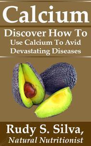 Calcium:  Discover How To Use Calcium To Avoid Devastating Diseases