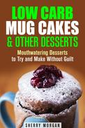Low Carb Mug Cakes & Other Desserts: Mouthwatering Desserts to Try and Make Without Guilt