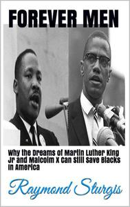 Forever Men: ( Why the Dreams of Martin Luther King Jr and Malcolm X Can Still Save Blacks in America )