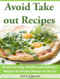 Avoid Take out Recipes  30 Minute Easy, Healthy and Delicious Recipes for People Always on the Go