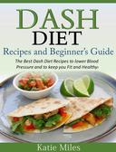 Dash Diet Recipes and Beginner's Guide: The Best Dash Diet Recipes to lower Blood Pressure and to keep you Fit and Healthy!