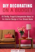 DIY Decorating on a Budget: 19 Thrifty, Frugal & Inexpensive Ideas for the Interior Design of Your Dream Home
