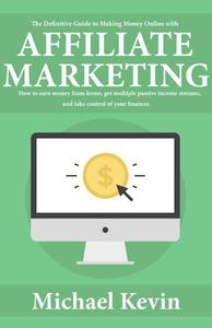 The Definitive Guide to Making Money Online With Affiliate Marketing: How to Earn Money from Home, Get Multiple Passive Income Streams, and Take Control of Your Finances