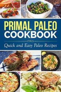 Primal Paleo Diet Cookbook: Over 100 Quick and Easy Paleo Recipes