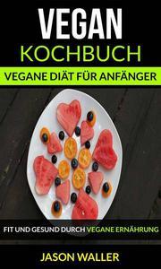 Vegan Kochbuch: Vegane Diät für Anfänger (Fit und gesund durch vegane Ernährung)