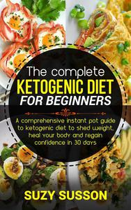 The Complete Ketogenic Diet for Beginners: A Comprehensive Instant Pot Guide to Ketogenic Diet to Shed Weight, Heal Your Body and Regain Confidence in 30 Days