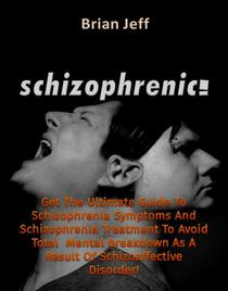 Schizophrenic! : Get The Ultimate Guide To Schizophrenia Symptoms And Schizophrenia Treatment To Avoid Total Mental Breakdown As A Result Of Schizoaffective Disorder!