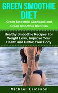 Green Smoothie Diet: Green Smoothie Cookbook and Greean Smoothie Diet Plan: Healthy Smoothie Recipes For Weight Loss, Improve Your Health and Detox Your Body
