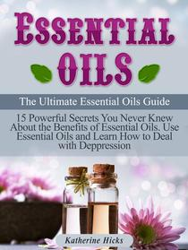 Essential Oils: The Ultimate Essential Oils Guide. 15 Powerful Secrets You Never Knew About the Benefits of Essential Oils. Use Essential Oils and Learn How to Deal with Depression