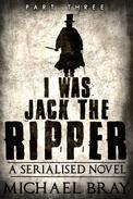 I Was Jack The Ripper: Part Three