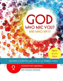 God Who Are You? And Who Am I? Knowing and Experiencing God by His Hebrew Names: Lessons in the Wilderness