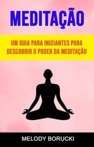 Meditação: Um Guia Para Iniciantes Para Descobrir O Poder Da Meditação