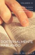 Doctrinalmente Hablando: Volumen III — Antropología, Hamartiología y Soteriología