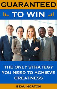 Guaranteed to Win: The Only Strategy You Need to Achieve Greatness