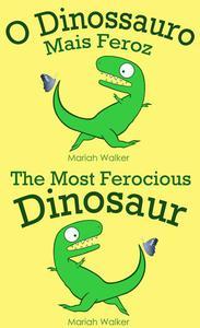 O Dinossauro Mais Feroz / The Most Ferocious Dinosaur (Português e Inglês)