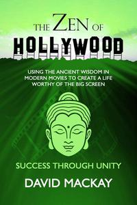 The Zen of Hollywood: Using the Ancient Wisdom in Modern Movies to Create a Life Worthy of the Big Screen. Success through Unity.