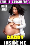 Daddy Did It Inside Me : Fertile Daughters 3 (Daddy Daughter Breeding Erotica Incest Taboo Pregnancy XXX Erotica)