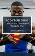 Bodybuilding, How to Gain Lean Muscle The Right Way!