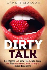Dirty Talk: Hot Phrases and Juicy Tips to Talk, Tease and Play Your Way to a More Tantalizing Sexual Experience
