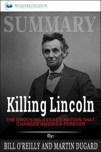 Summary of Killing Lincoln: The Shocking Assassination that Changed America Forever by Bill O'Reilly and Martin Dugard