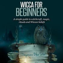 Wicca for Beginners: A simple guide to witchcraft, magic, rituals and Wiccan beliefs