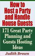 How to Host a Party and Handle House Guests: 171 Great Party Planning and Guests Hosting Ideas