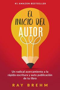 El Inicio Del Autor: Un radical acercamiento a la rápida escritura y auto publicación de tu libro