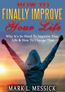 How To Finally Improve Your Life: Why It's So Hard To Improve Your Life, And How To Change That