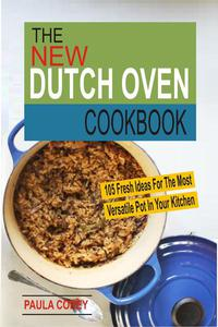 The New Dutch Oven Cookbook: 105 Fresh Ideas For The Most Versatile Pot In Your Kitchen