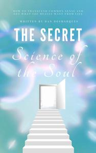 The Secret Science of the Soul: How to Transcend Common Sense and Get What You Really Want From Life
