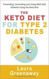 The Keto Diet for Type 2 Diabetes: Preventing, Controlling and Living Well with Diabetes Using the Keto Diet