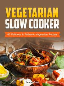 Vegetarian Slow Cooker: 45 Delicious & Authentic Vegetarian Recipes