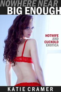 Nowhere Near Big Enough (Hotwife and Cuckold Interracial BMWW Erotica Stories)