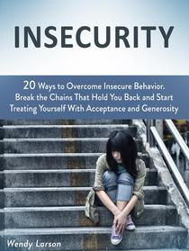 Insecurity: 20 Ways to Overcome Insecure Behavior. Break the Chains That Hold You Back and Start Treating Yourself With Acceptance and Generosity