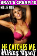 He Catches Me Milking Myself : Brat's Cream 10 (Lactation Erotica Milking Erotica Adult Nursing Erotica Age Gap Erotica Sex XXX)