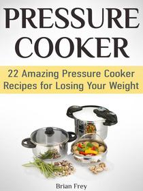Pressure Cooker: 22 Amazing Pressure Cooker Recipes for Losing Your Weight