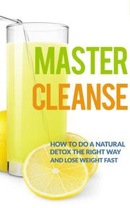 Master Cleanse:  How To Do A Natural Detox The Right Way And Lose Weight Fast