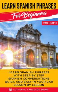 Learn Spanish Phrases for Beginners Volume II: Learn Spanish Phrases with Step by Step Spanish Conversations Quick and Easy in Your Car Lesson by Lesson