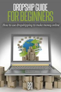 Dropship Guide for Beginners: How to Use Dropshipping to Make Money Online