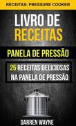 Livro de receitas na panela de pressão: 25 receitas deliciosas na panela de pressão (Receitas: Pressure Cooker)