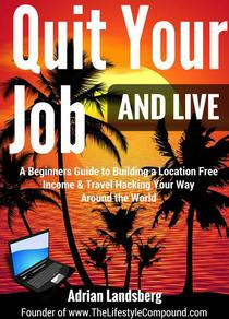 Quit Your Job And Live: A Beginners Guide to Building a Location Free Income & Travel Hacking Your Way Around the World