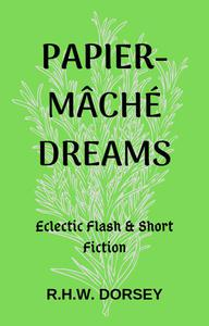 Papier-mâché Dreams: Eclectic Flash & Short Fiction