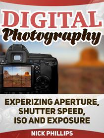 Digital Photography: Experizing Aperture, Shutter Speed, ISO and Exposure