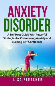 Anxiety Disorder: A Self-Help Guide With Powerful Strategies for Overcoming Anxiety and Building Self-Confidence