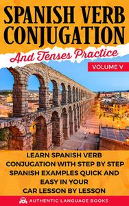 Spanish Verb Conjugation and Tenses Practice Volume V: Learn Spanish Verb Conjugation with Step by Step Spanish Examples Quick and Easy in Your Car Lesson by Lesson