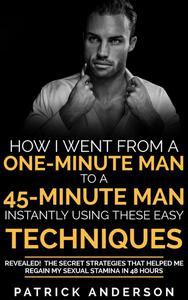 How I Went From a One-Minute Man to a 45-Minute Man Instantly Using These Easy Techniques