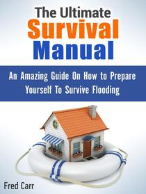The Ultimate Survival Manual: An Amazing Guide On How to Prepare Yourself To Survive Flooding